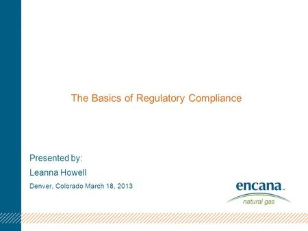 The Basics of Regulatory Compliance Presented by: Leanna Howell Denver, Colorado March 18, 2013.