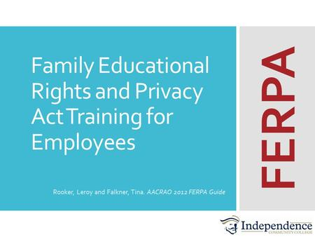 Family Educational Rights and Privacy Act Training for Employees Rooker, Leroy and Falkner, Tina. AACRAO 2012 FERPA Guide FERPA.