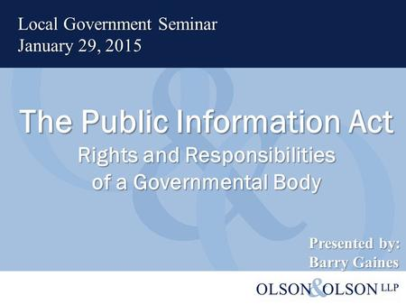 The Public Information Act Rights and Responsibilities of a Governmental Body Local Government Seminar January 29, 2015 Presented by: Barry Gaines.