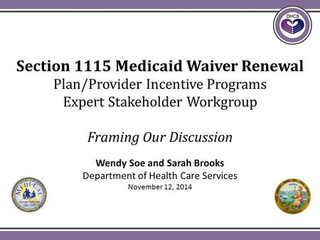 Section 1115 Medicaid Waiver Renewal Plan/Provider Incentive Programs Expert Stakeholder Workgroup Framing Our Discussion Wendy Soe and Sarah Brooks Department.