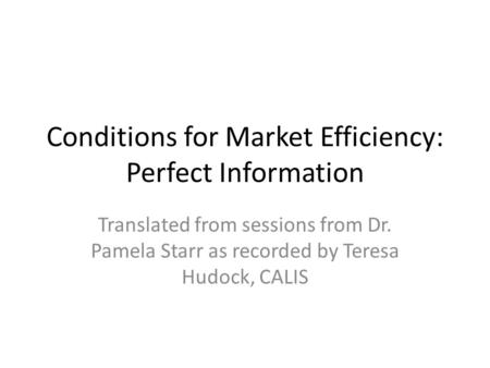 Conditions for Market Efficiency: Perfect Information Translated from sessions from Dr. Pamela Starr as recorded by Teresa Hudock, CALIS.