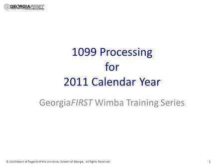 © 2010 Board of Regents of the University System of Georgia. All Rights Reserved. 1099 Processing for 2011 Calendar Year GeorgiaFIRST Wimba Training Series.