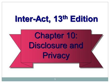 1 Chapter 10: Disclosure and Privacy Chapter 10: Disclosure and Privacy Inter-Act, 13 th Edition Inter-Act, 13 th Edition.