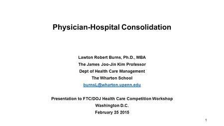 1 Physician-Hospital Consolidation Lawton Robert Burns, Ph.D., MBA The James Joo-Jin Kim Professor Dept of Health Care Management The Wharton School