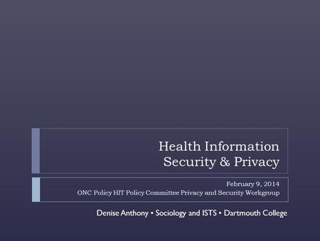 Health Information Security & Privacy February 9, 2014 ONC Policy HIT Policy Committee Privacy and Security Workgroup Denise Anthony Sociology and ISTS.