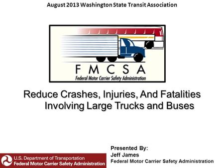 Reduce Crashes, Injuries, And Fatalities Involving Large Trucks and Buses August 2013 Washington State Transit Association Presented By: Jeff James Federal.