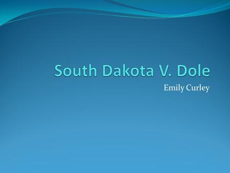 Emily Curley. Background In 1984, the legal drinking age in the United States was raised to 21 for the entire nation. South Dakota did not want to follow.