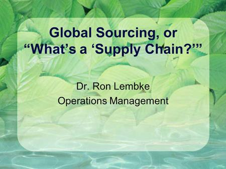 "Global Sourcing, or ""What's a 'Supply Chain?'"" Dr. Ron Lembke Operations Management."