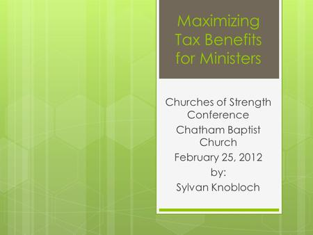 Maximizing Tax Benefits for Ministers Churches of Strength Conference Chatham Baptist Church February 25, 2012 by: Sylvan Knobloch.