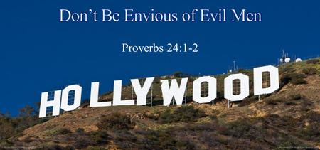 Proverbs 24:1-2. Do not be envious of evil men, Nor desire to be with them; For their heart devises violence, And their lips talk of troublemaking Proverbs.