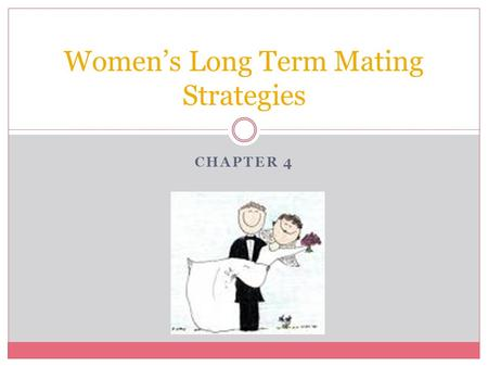 CHAPTER 4 Women's Long Term Mating Strategies. Theoretical Background Parental Investment Theory Females are a valuable reproductive asset  Gametes 