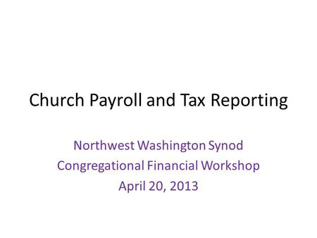 Church Payroll and Tax Reporting Northwest Washington Synod Congregational Financial Workshop April 20, 2013.