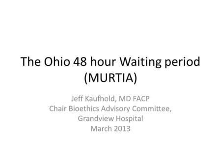 The Ohio 48 hour Waiting period (MURTIA) Jeff Kaufhold, MD FACP Chair Bioethics Advisory Committee, Grandview Hospital March 2013.
