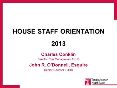HOUSE STAFF ORIENTATION 2013 Charles Conklin Director, Risk Management TUHS John R. O'Donnell, Esquire Senior Counsel TUHS.