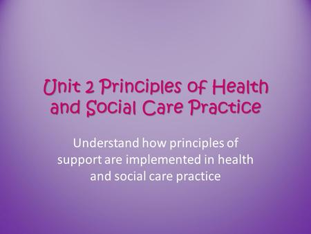 Unit 2 Principles of Health and Social Care Practice
