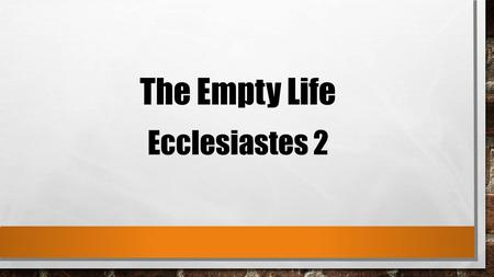 "The Empty Life Ecclesiastes 2. 1 I said in my heart, ""Come now, I will test you with mirth; therefore enjoy pleasure""; but surely, this also was vanity."