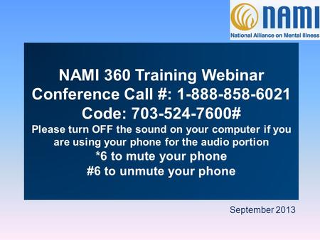 September 2013 NAMI 360 Training Webinar Conference Call #: 1-888-858-6021 Code: 703-524-7600# Please turn OFF the sound on your computer if you are using.