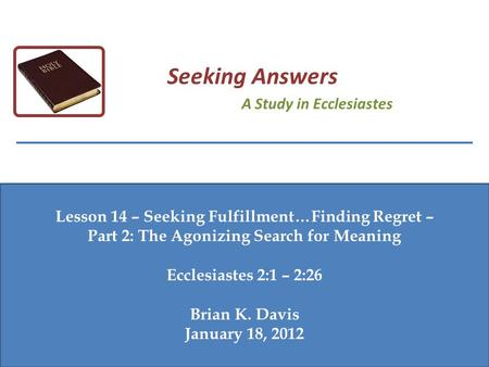 Lesson 14 – Seeking Fulfillment…Finding Regret – Part 2: The Agonizing Search for Meaning Ecclesiastes 2:1 – 2:26 Brian K. Davis January 18, 2012 Seeking.