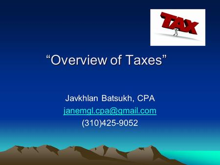 """Overview of Taxes"" Javkhlan Batsukh, CPA (310)425-9052."