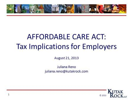 1 © 2013 AFFORDABLE CARE ACT: Tax Implications for Employers August 21, 2013 Juliana Reno