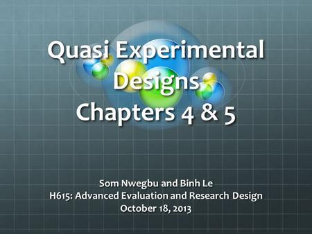 Quasi Experimental Designs Chapters 4 & 5 Som Nwegbu and Binh Le H615: Advanced Evaluation and Research Design October 18, 2013.