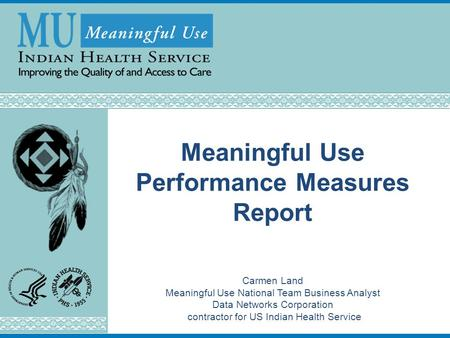 Meaningful Use Performance Measures Report Carmen Land Meaningful Use National Team Business Analyst Data Networks Corporation contractor for US Indian.