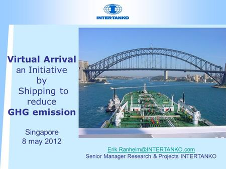 Virtual Arrival an Initiative by Shipping to reduce GHG emission Singapore 8 may 2012 Senior Manager Research & Projects INTERTANKO.