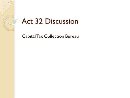 Act 32 Discussion Capital Tax Collection Bureau. Why Consolidate? Currently, there are more than 550 earned income tax collectors in Pennsylvania; more.