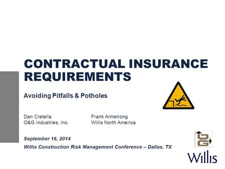 CONTRACTUAL INSURANCE REQUIREMENTS Avoiding Pitfalls & Potholes Dan CretellaFrank Armstrong O&G Industries, Inc.Willis North America September 16, 2014.