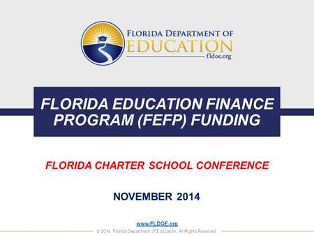 Www.FLDOE.org © 2014, Florida Department of Education. All Rights Reserved. FLORIDA EDUCATION FINANCE PROGRAM (FEFP) FUNDING FLORIDA CHARTER SCHOOL CONFERENCE.