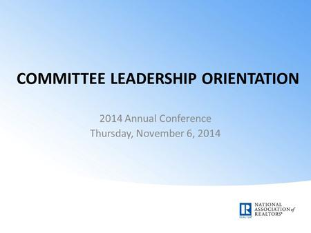 COMMITTEE LEADERSHIP ORIENTATION 2014 Annual Conference Thursday, November 6, 2014.