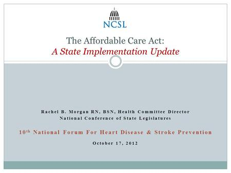 Rachel B. Morgan RN, BSN, Health Committee Director National Conference of State Legislatures 10 th National Forum For Heart Disease & Stroke Prevention.
