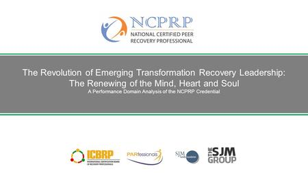 The Revolution of Emerging Transformation Recovery Leadership: The Renewing of the Mind, Heart and Soul A Performance Domain Analysis of the NCPRP Credential.