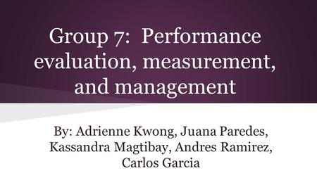 Group 7: Performance evaluation, measurement, and management By: Adrienne Kwong, Juana Paredes, Kassandra Magtibay, Andres Ramirez, Carlos Garcia.