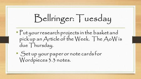 Bellringer: Tuesday Put your research projects in the basket and pick up an Article of the Week. The AoW is due Thursday. Set up your paper or note cards.