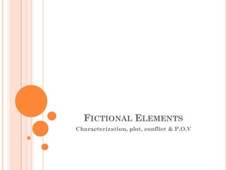 F ICTIONAL E LEMENTS Characterization, plot, conflict & P.O.V.