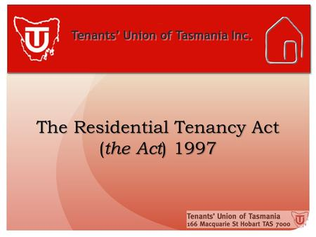 Tenants' Union of Tasmania Inc. The Residential Tenancy Act ( the Act ) 1997.