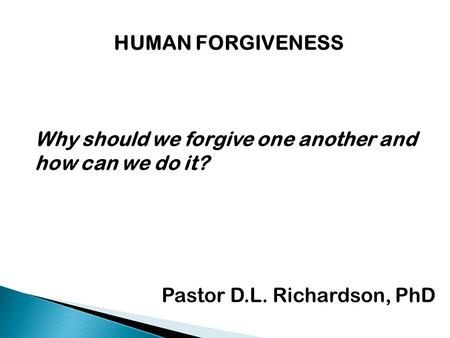HUMAN FORGIVENESS Why should we forgive one another and how can we do it? Pastor D.L. Richardson, PhD.