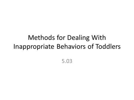 Methods for Dealing With Inappropriate Behaviors of Toddlers 5.03.