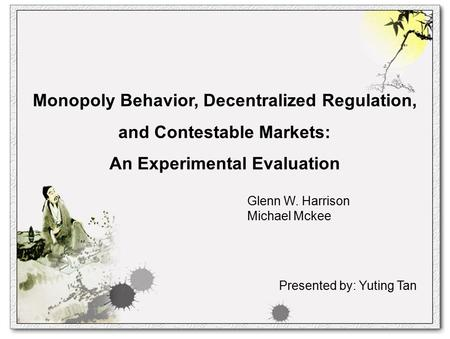 Monopoly Behavior, Decentralized Regulation, and Contestable Markets: An Experimental Evaluation Glenn W. Harrison Michael Mckee Presented by: Yuting Tan.