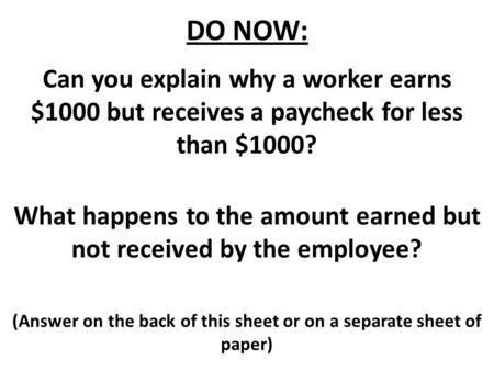 DO NOW: Can you explain why a worker earns $1000 but receives a paycheck for less than $1000? What happens to the amount earned but not received by the.
