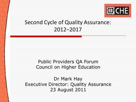 Second Cycle of Quality Assurance: 2012−2017 Public Providers QA Forum Council on Higher Education Dr Mark Hay Executive Director: Quality Assurance 23.