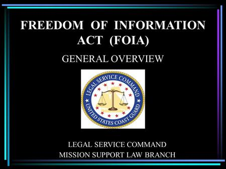 FREEDOM OF INFORMATION ACT (FOIA) GENERAL OVERVIEW LEGAL SERVICE COMMAND MISSION SUPPORT LAW BRANCH.