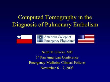Computed Tomography in the Diagnosis of Pulmonary Embolism Scott M Silvers, MD 1 st Pan American Conference Emergency Medicine Clinical Policies November.