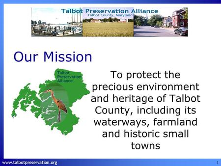 Www.talbotpreservation.org 1 Our Mission To protect the precious environment and heritage of Talbot County, including its waterways, farmland and historic.