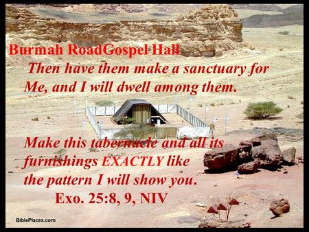Burmah RoadGospel Hall  Then have them make a sanctuary for Me, and I will dwell among them. Make this tabernacle and all its furnishings EXACTLY like.