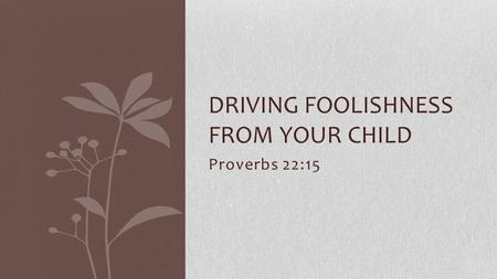 Proverbs 22:15 DRIVING FOOLISHNESS FROM YOUR CHILD.