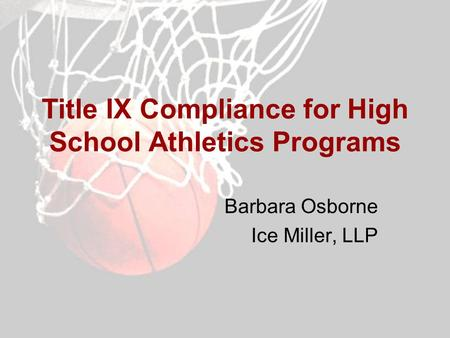 Title IX Compliance for High School Athletics Programs Barbara Osborne Ice Miller, LLP.