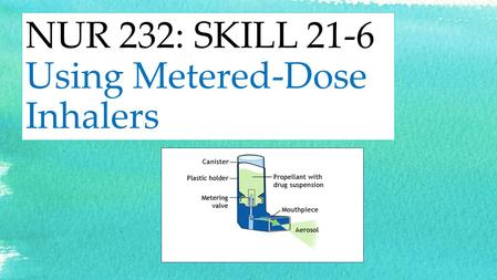 NUR 232: SKILL 21-6 Using Metered-Dose Inhalers