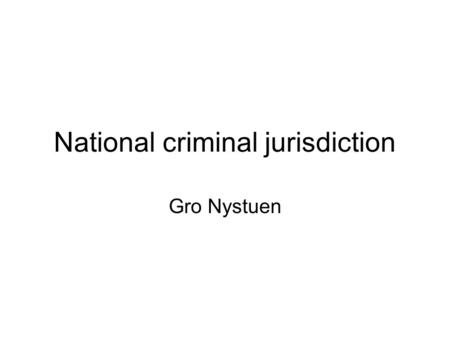 National criminal jurisdiction Gro Nystuen. Jurisdiction: The power of the State: - internally (at the national level) -externally (in relations with.